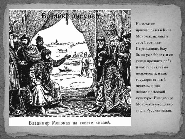 На момент приглашения в Киев Мономах правил в своей вотчине Переяславле. Ему...
