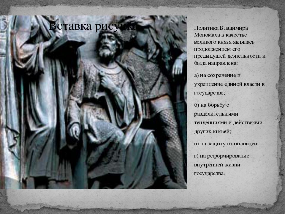 Политика Владимира Мономаха в качестве великого князя являлась продолжением е...