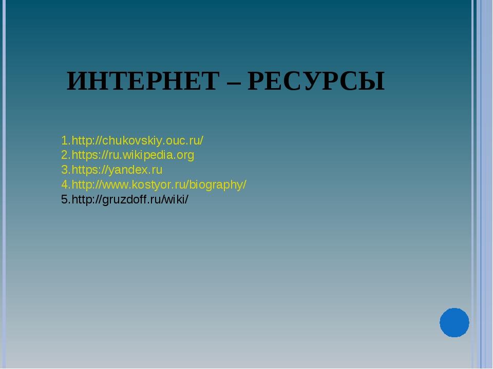 ИНТЕРНЕТ – РЕСУРСЫ http://chukovskiy.ouc.ru/ https://ru.wikipedia.org https:/...