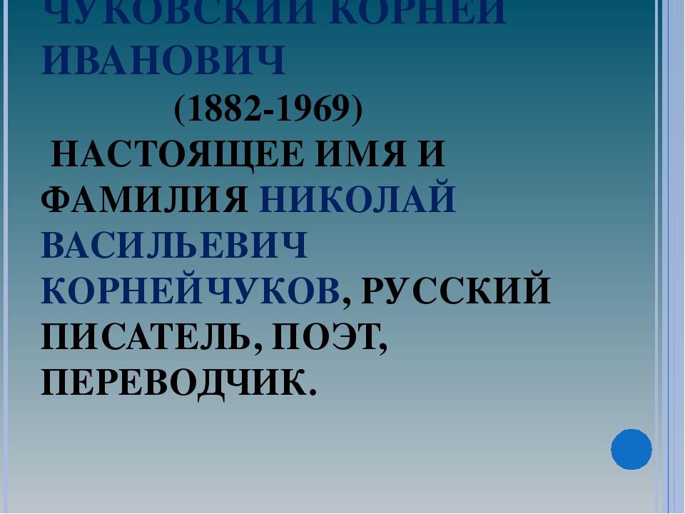 ЧУКОВСКИЙ КОРНЕЙ ИВАНОВИЧ (1882-1969) НАСТОЯЩЕЕ ИМЯ И ФАМИЛИЯ НИКОЛАЙ ВАСИЛЬЕ...