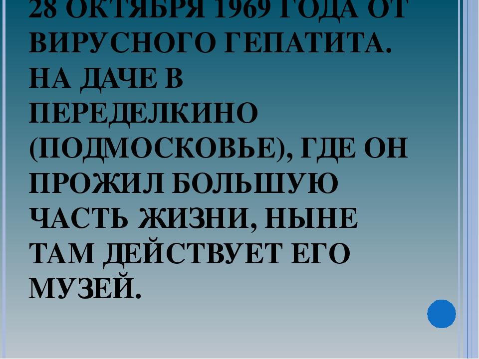 УМЕР КОРНЕЙ ИВАНОВИЧ ЧУКОВСКИЙ 28 ОКТЯБРЯ 1969 ГОДА ОТ ВИРУСНОГО ГЕПАТИТА. НА...