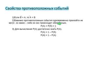 Если В = А, то А = В Взаимно противоположные события одновременно произойти н