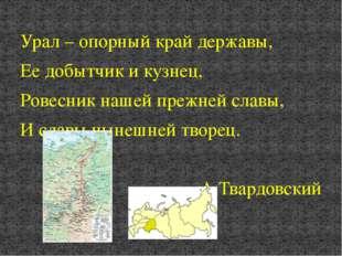 Урал – опорный край державы, Ее добытчик и кузнец, Ровесник нашей прежней сла