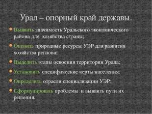 Выявить значимость Уральского экономического района для хозяйства страны; Оце