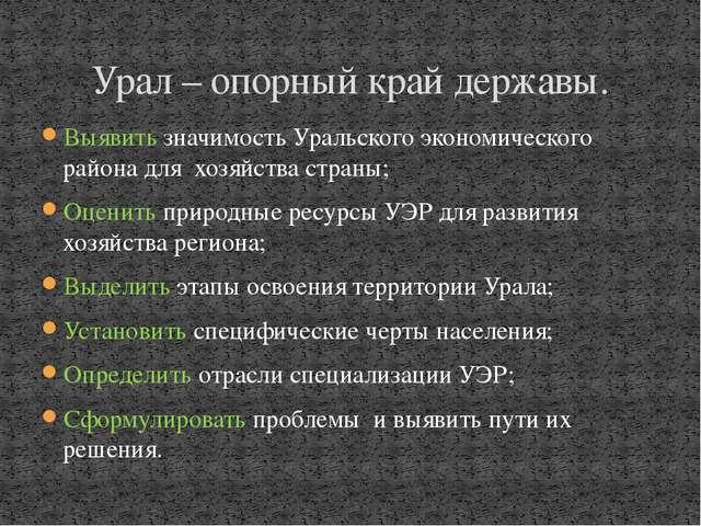 Выявить значимость Уральского экономического района для хозяйства страны; Оце...
