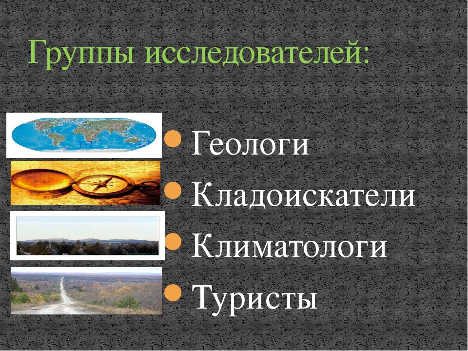 Геологи Кладоискатели Климатологи Туристы Группы исследователей:
