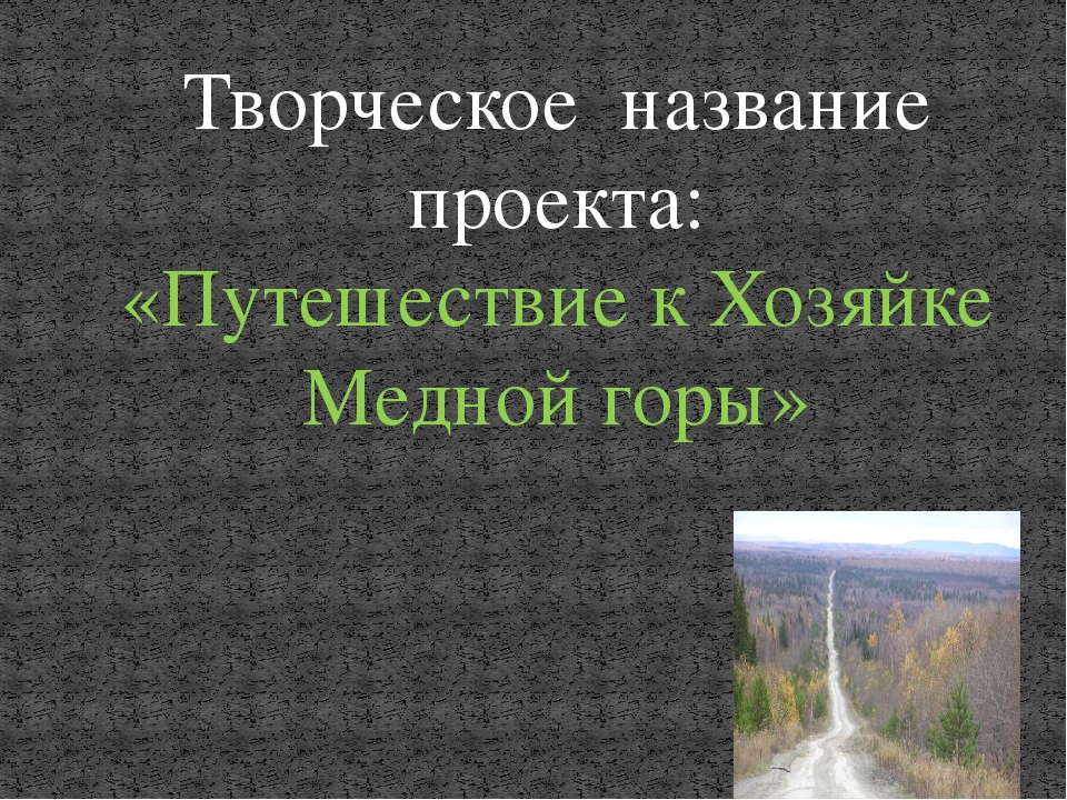 Творческое название проекта: «Путешествие к Хозяйке Медной горы»