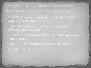 В 1927 г. Родилась в Оренбургской обл. Сакмарском районе село Янгиз. 1948 г.