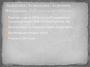 Родилась в июле 1879г. в селе Комардиновка Александровского района Оренбургск