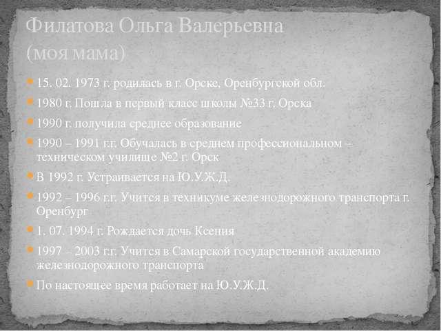 15. 02. 1973 г. родилась в г. Орске, Оренбургской обл. 1980 г. Пошла в первый...