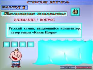 Русский химик, выдающийся композитор, автор оперы «Князь Игорь» ВНИМАНИЕ ! В