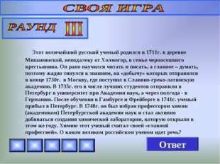 Этот величайший русский ученый родился в 1711г. в деревне Мишанинской, непод