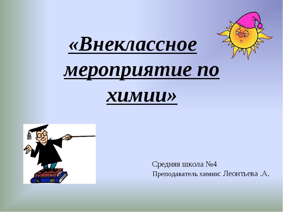 Средняя школа №4 Преподаватель химии: Леонтьева .А. «Внеклассное мероприятие...