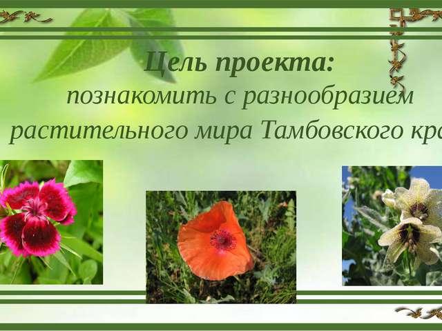 Цель проекта: познакомить с разнообразием растительного мира Тамбовского края.