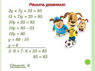 3у + 7у + 25 = 85 (3 + 7)у + 25 = 85 10у + 25 = 85 10у = 85 – 25 10у = 60 у =