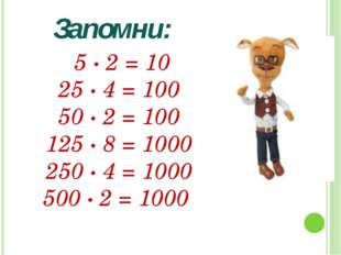 5 · 2 = 10 25 ∙ 4 = 100 50 ∙ 2 = 100 125 ∙ 8 = 1000 250 ∙ 4 = 1000 500 ∙ 2 =