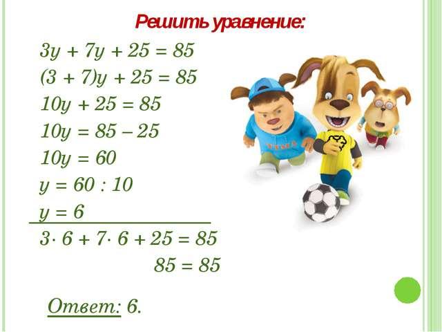 3у + 7у + 25 = 85 (3 + 7)у + 25 = 85 10у + 25 = 85 10у = 85 – 25 10у = 60 у =...