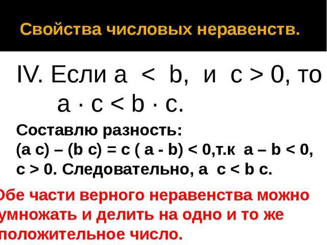 Свойства числовых неравенств. IV. Если a < b, и с > 0, то a · c < b · c. Со...