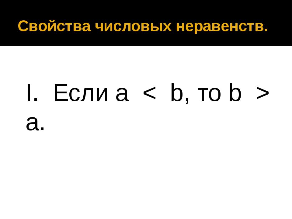 Свойства числовых неравенств. I. Если a < b, то b > a.