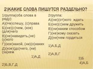 1группа(оба слова в ряду): А)(Не)спешу, (с)права Б)(не)(с)чем, (кое)(для)чего