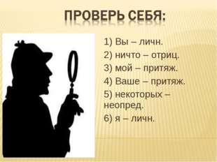 1) Вы – личн. 2) ничто – отриц. 3) мой – притяж. 4) Ваше – притяж. 5) некотор