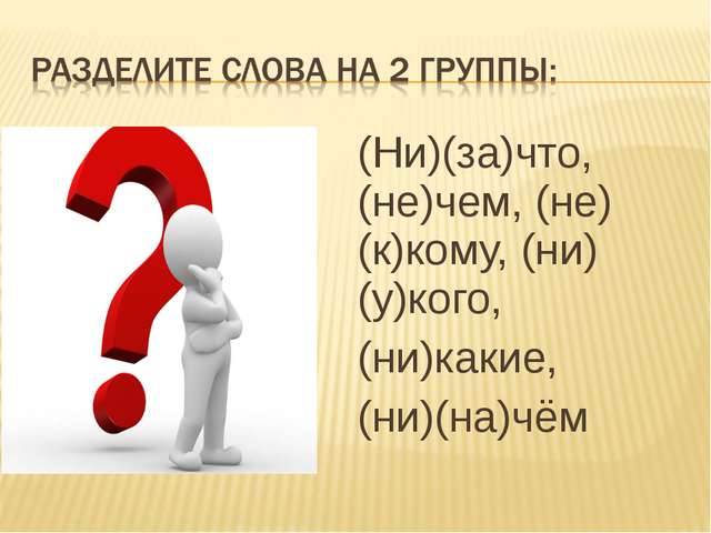 (Ни)(за)что, (не)чем, (не)(к)кому, (ни)(у)кого, (ни)какие, (ни)(на)чём