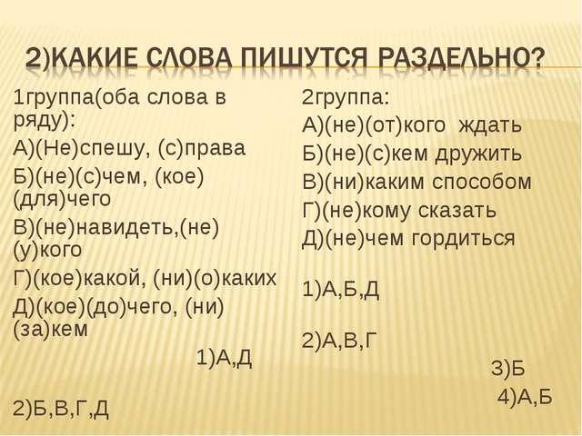 1группа(оба слова в ряду): А)(Не)спешу, (с)права Б)(не)(с)чем, (кое)(для)чего...