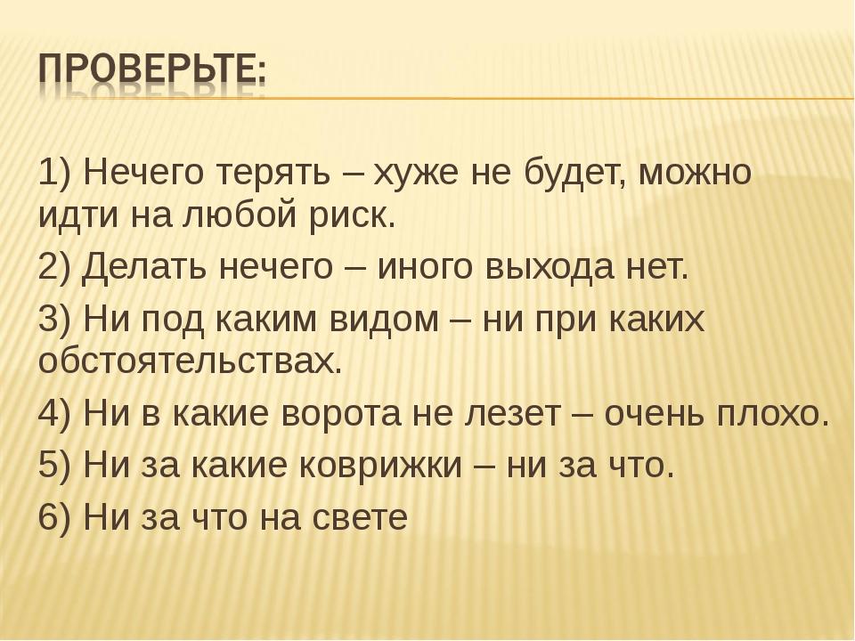 1) Нечего терять – хуже не будет, можно идти на любой риск. 2) Делать нечего...