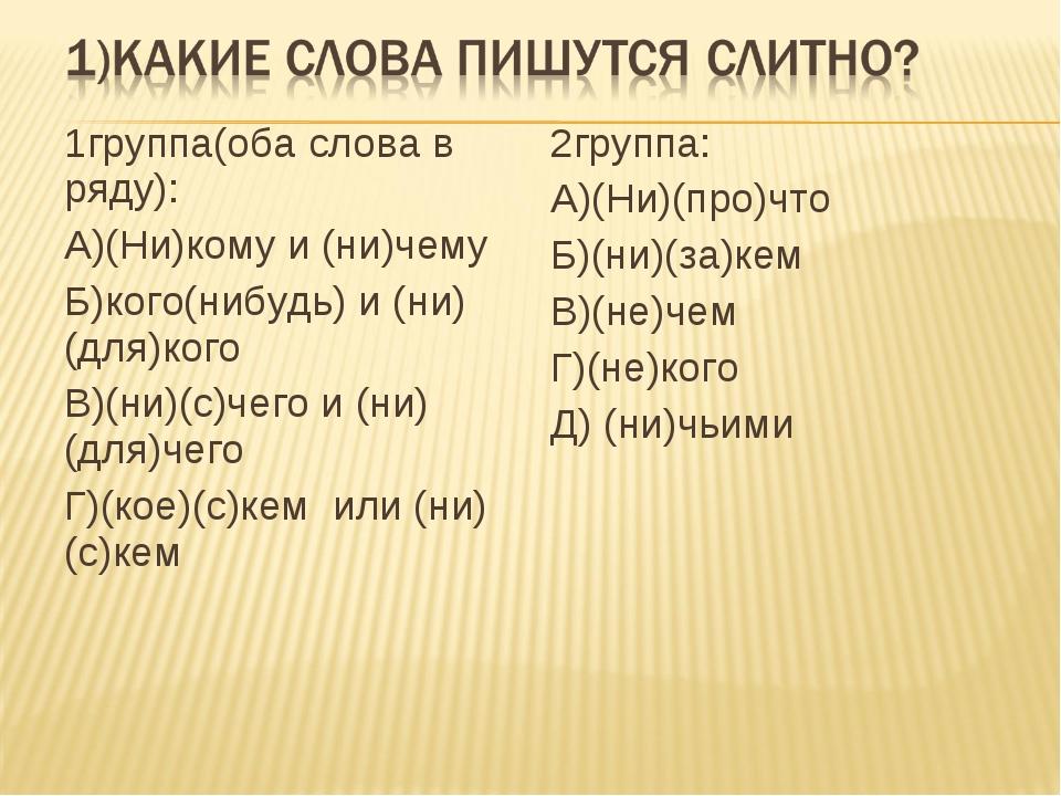 1группа(оба слова в ряду): А)(Ни)кому и (ни)чему Б)кого(нибудь) и (ни)(для)ко...