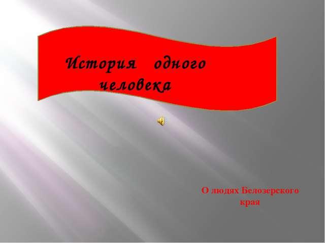 История одного человека О людях Белозерского края