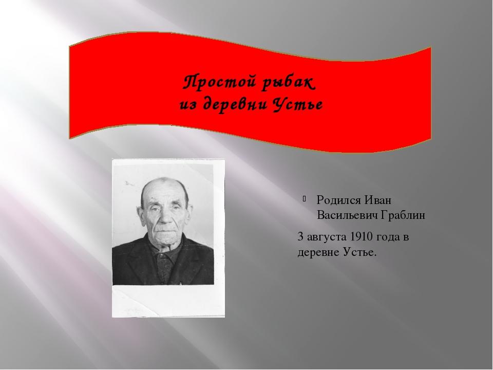 Простой рыбак из деревни Устье Родился Иван Васильевич Граблин 3 августа 191...