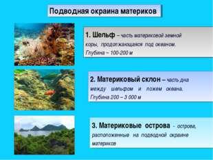 1. Шельф – часть материковой земной коры, продолжающаяся под океаном. Глубина