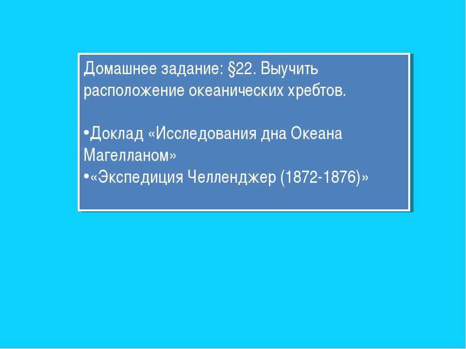 Домашнее задание: §22. Выучить расположение океанических хребтов. Доклад «Исс...