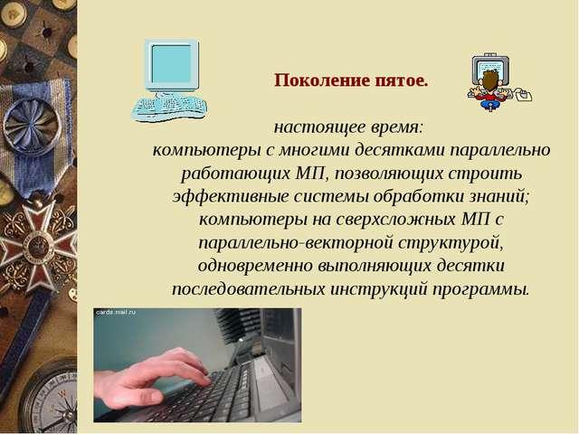 Поколение пятое. настоящее время: компьютеры с многими десятками параллельно...