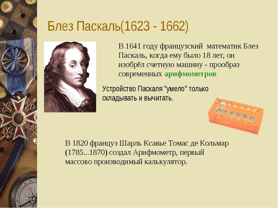 Блез Паскаль(1623 - 1662) В 1641 году французский математик Блез Паскаль, ко...