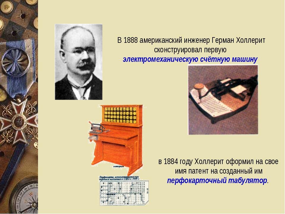 В 1888 американский инженер Герман Холлерит сконструировал первую электромеха...