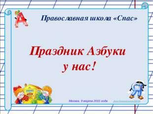 Православная школа «Спас» Праздник Азбуки у нас! Москва, 9 марта 2015 года