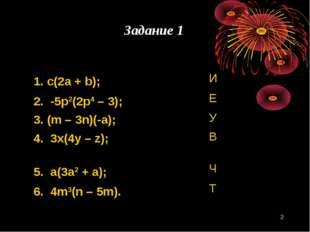 * Задание 1 1. c(2a + b); И 2. -5p2(2p4 – 3); Е 3. (m – 3n)(-a); У 4. 3x(4