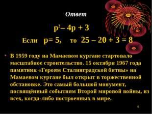 * Ответ p2 – 4р + 3 Если р= 5, то 25 – 20 + 3 = 8 В 1959 году на Мамаевом кур
