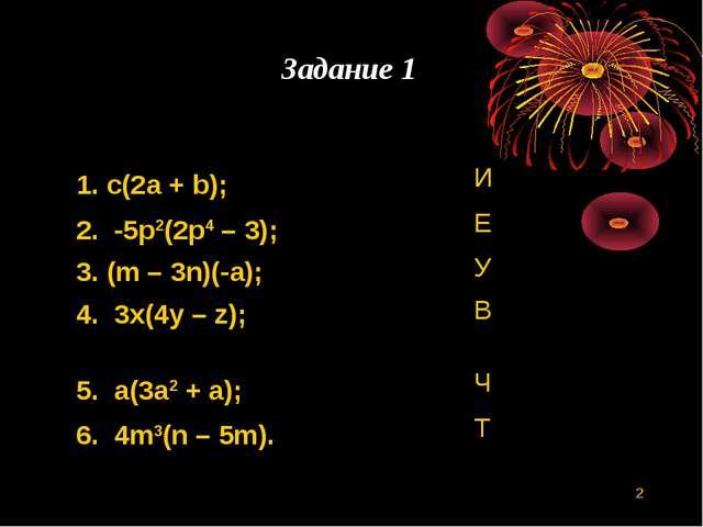 * Задание 1 1. c(2a + b); И 2. -5p2(2p4 – 3); Е 3. (m – 3n)(-a); У 4. 3x(4...