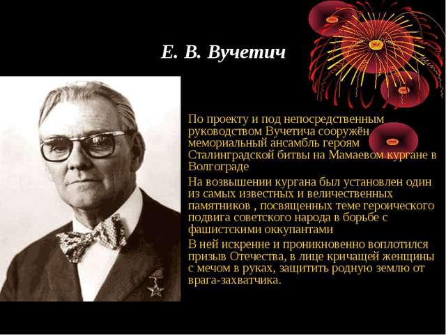 Е. В. Вучетич По проекту и под непосредственным руководством Вучетича сооружё...