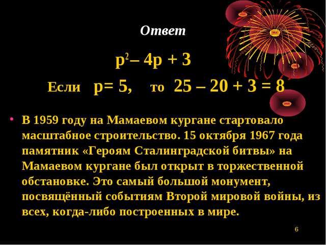 * Ответ p2 – 4р + 3 Если р= 5, то 25 – 20 + 3 = 8 В 1959 году на Мамаевом кур...