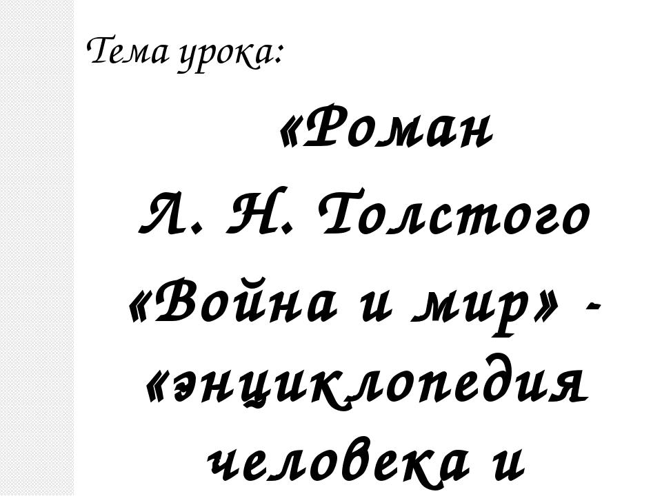 Тема урока: «Роман Л. Н. Толстого «Война и мир» - «энциклопедия человека и жи...
