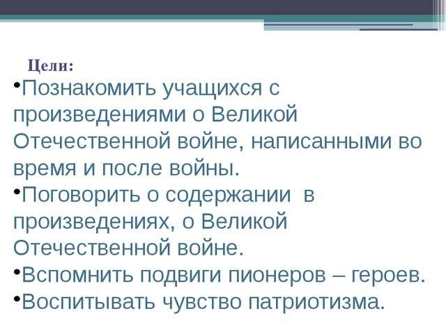 Цели: Познакомить учащихся с произведениями о Великой Отечественной войне, на...