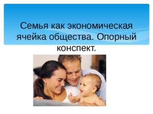 Семья как экономическая ячейка общества. Опорный конспект.