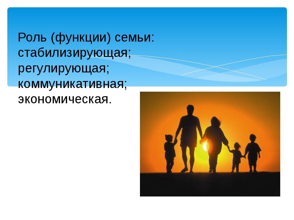Роль (функции) семьи: стабилизирующая; регулирующая; коммуникативная; эконом...