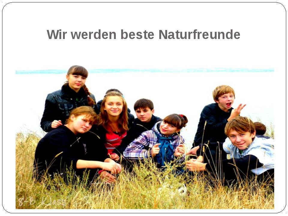 Wir werden beste Naturfreunde