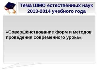 Тема ШМО естественных наук 2013-2014 учебного года «Совершенствование форм и