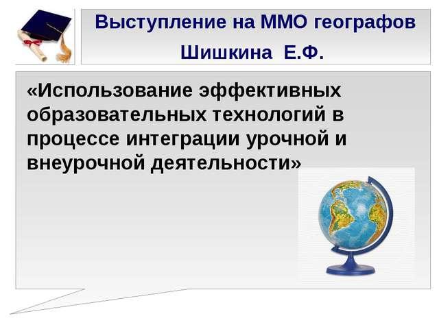 Выступление на ММО географов Шишкина Е.Ф. «Использование эффективных образова...