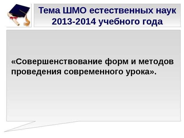 Тема ШМО естественных наук 2013-2014 учебного года «Совершенствование форм и...